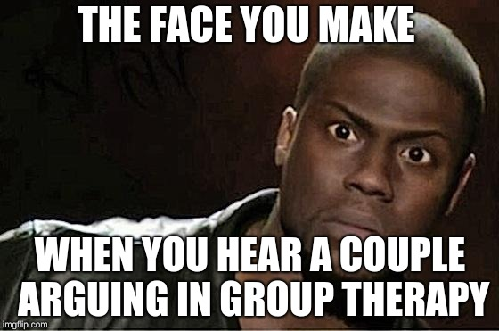Kevin Hart Meme | THE FACE YOU MAKE WHEN YOU HEAR A COUPLE ARGUING IN GROUP THERAPY | image tagged in memes,kevin hart | made w/ Imgflip meme maker