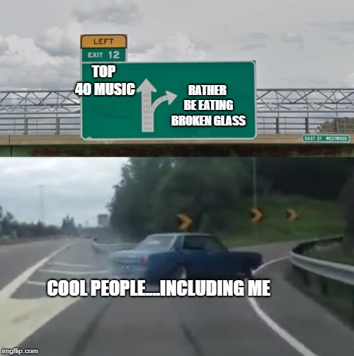 Left Exit 12 High Resolution | TOP 40 MUSIC RATHER BE EATING BROKEN GLASS COOL PEOPLE....INCLUDING ME | image tagged in left exit 12 high resolution | made w/ Imgflip meme maker