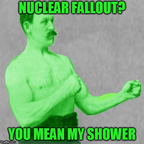 Overly Manly Man |  NUCLEAR FALLOUT? YOU MEAN MY SHOWER | image tagged in memes,overly manly man,nuclear fallout,nuclear explosion,radiation,radioactive | made w/ Imgflip meme maker