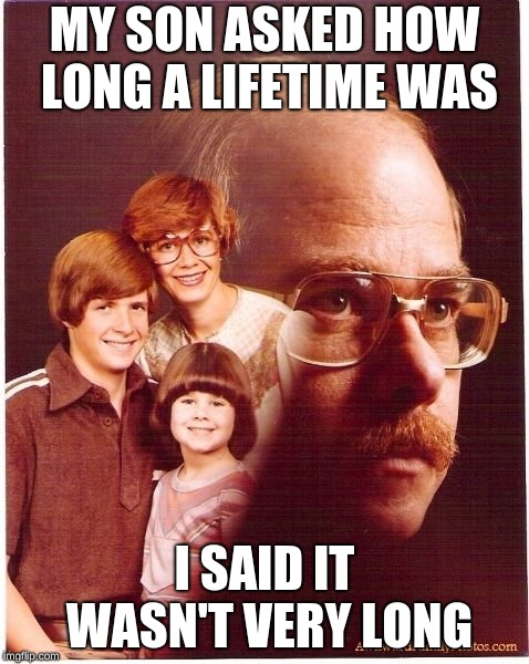 Vengeance Dad Meme | MY SON ASKED HOW LONG A LIFETIME WAS I SAID IT WASN'T VERY LONG | image tagged in memes,vengeance dad,lifetime,funny | made w/ Imgflip meme maker