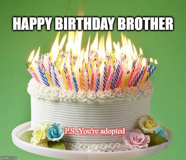 Happy Birthday Brother | HAPPY BIRTHDAY BROTHER P.S. You're adopted | image tagged in happy birthday,brother,funny | made w/ Imgflip meme maker