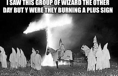 I SAW THIS GROUP OF WIZARD THE OTHER DAY BUT Y WERE THEY BURNING A PLUS SIGN | image tagged in kkk | made w/ Imgflip meme maker