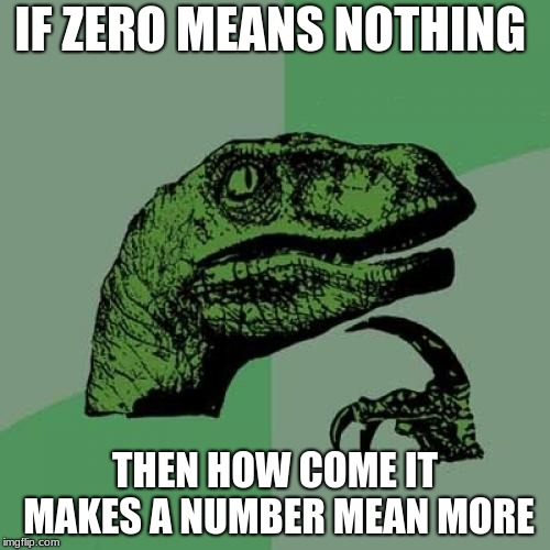 Philosoraptor | IF ZERO MEANS NOTHING THEN HOW COME IT MAKES A NUMBER MEAN MORE | image tagged in memes,philosoraptor | made w/ Imgflip meme maker