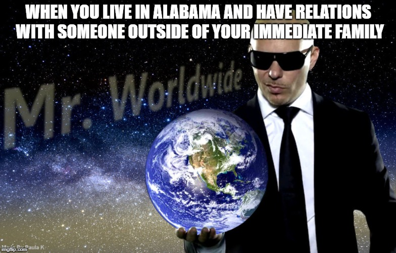 Just southern things! | WHEN YOU LIVE IN ALABAMA AND HAVE RELATIONS WITH SOMEONE OUTSIDE OF YOUR IMMEDIATE FAMILY | image tagged in mr worldwide,memes,funny,dank memes,rednecks,incest | made w/ Imgflip meme maker