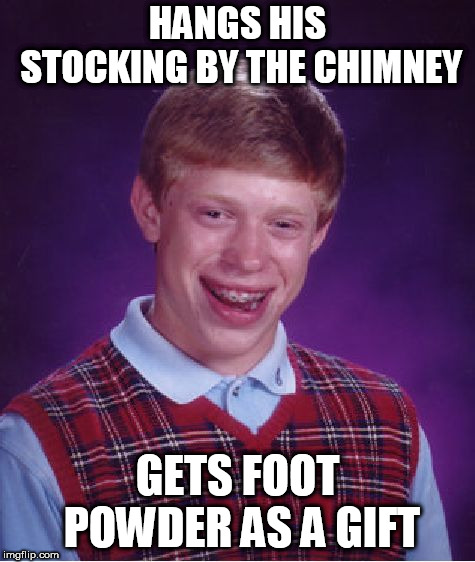 Bad Luck Brian Meme | HANGS HIS STOCKING BY THE CHIMNEY GETS FOOT POWDER AS A GIFT | image tagged in memes,bad luck brian | made w/ Imgflip meme maker