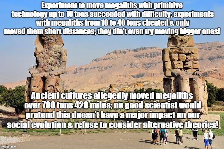 Scientists Ignoring Unsolved Mysteries | Experiment to move megaliths with primitive technology up to 10 tons succeeded with difficulty; experiments with megaliths from 10 to 40 ton | image tagged in unsolved mysteries,archaeology,science,ancient aliens,conspiracy theory | made w/ Imgflip meme maker