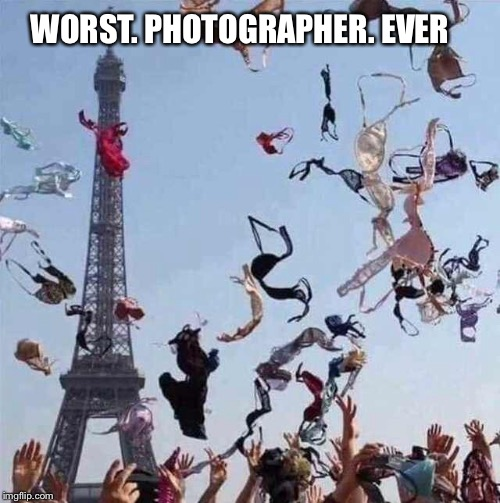 Seriously | WORST. PHOTOGRAPHER. EVER | image tagged in photography,eiffel tower | made w/ Imgflip meme maker