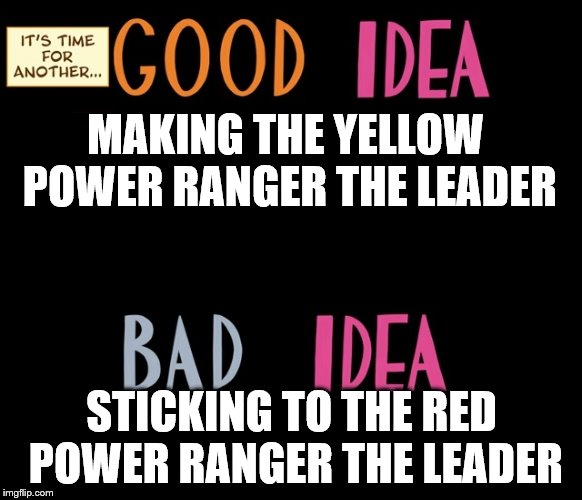 Good Idea/Bad Idea | MAKING THE YELLOW POWER RANGER THE LEADER STICKING TO THE RED POWER RANGER THE LEADER | image tagged in good idea/bad idea | made w/ Imgflip meme maker