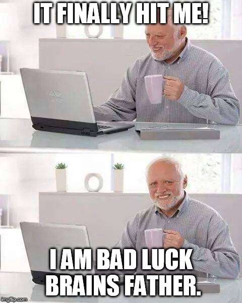 Hide the Pain Harold Meme | IT FINALLY HIT ME! I AM BAD LUCK BRAINS FATHER. | image tagged in memes,hide the pain harold | made w/ Imgflip meme maker