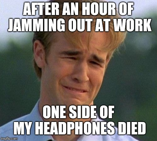 1990s First World Problems | AFTER AN HOUR OF JAMMING OUT AT WORK ONE SIDE OF MY HEADPHONES DIED | image tagged in memes,1990s first world problems | made w/ Imgflip meme maker