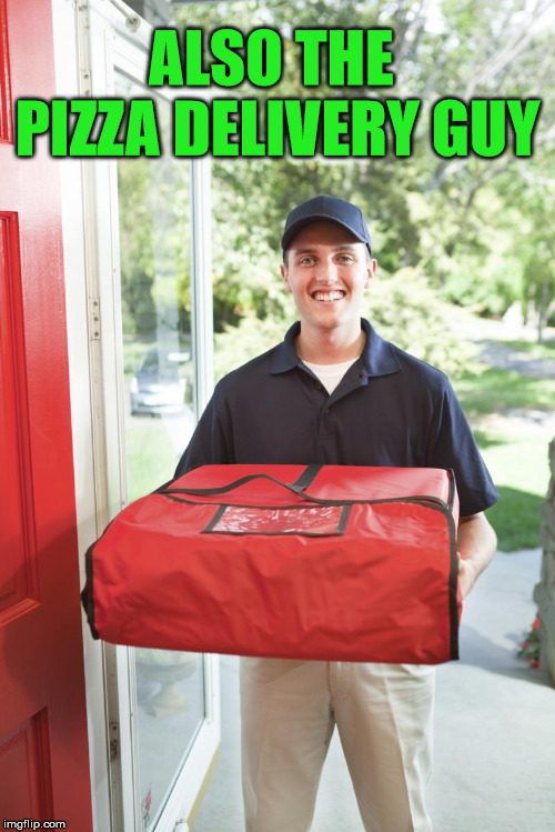 pizza delivery man | ALSO THE PIZZA DELIVERY GUY | image tagged in pizza delivery man | made w/ Imgflip meme maker