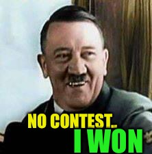 laughing hitler | NO CONTEST.. I WON | image tagged in laughing hitler | made w/ Imgflip meme maker