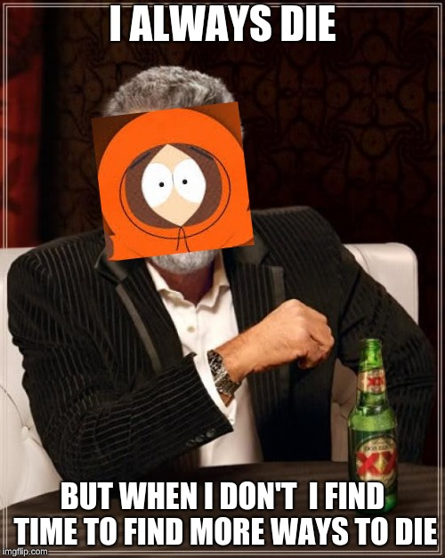 The Most Interesting Man In The World Meme | I ALWAYS DIE BUT WHEN I DON'T  I FIND TIME TO FIND MORE WAYS TO DIE | image tagged in memes,the most interesting man in the world | made w/ Imgflip meme maker