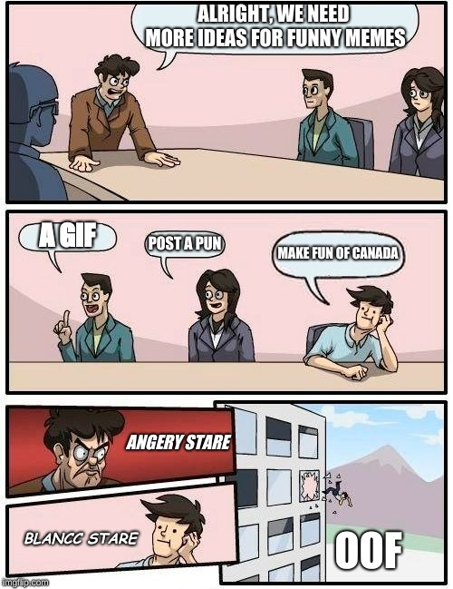 Boardroom Meeting Suggestion Meme | ALRIGHT, WE NEED MORE IDEAS FOR FUNNY MEMES A GIF POST A PUN MAKE FUN OF CANADA ANGERY STARE BLANCC STARE OOF | image tagged in memes,boardroom meeting suggestion | made w/ Imgflip meme maker