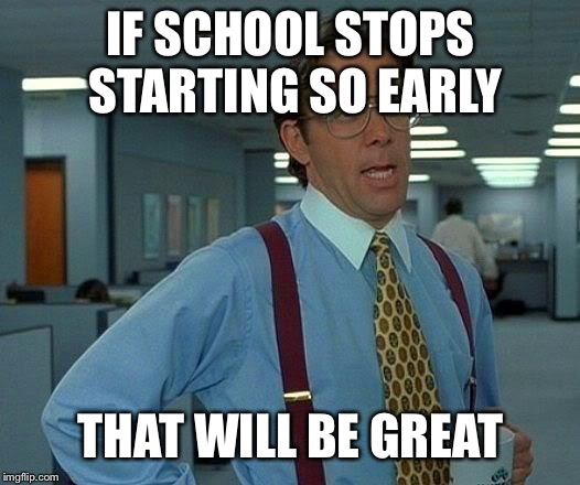 That Would Be Great Meme | IF SCHOOL STOPS STARTING SO EARLY THAT WILL BE GREAT | image tagged in memes,that would be great | made w/ Imgflip meme maker