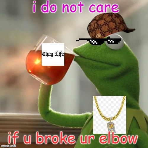But That's None Of My Business |  i do not care; if u broke ur elbow | image tagged in memes,but thats none of my business,kermit the frog,scumbag | made w/ Imgflip meme maker