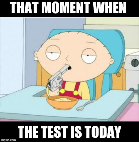 Back To School | THAT MOMENT WHEN THE TEST IS TODAY | image tagged in back to school | made w/ Imgflip meme maker