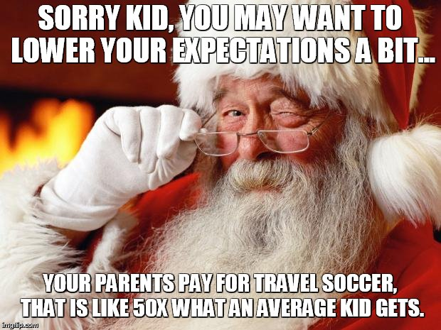 santa | SORRY KID, YOU MAY WANT TO LOWER YOUR EXPECTATIONS A BIT... YOUR PARENTS PAY FOR TRAVEL SOCCER, THAT IS LIKE 50X WHAT AN AVERAGE KID GETS. | image tagged in santa | made w/ Imgflip meme maker