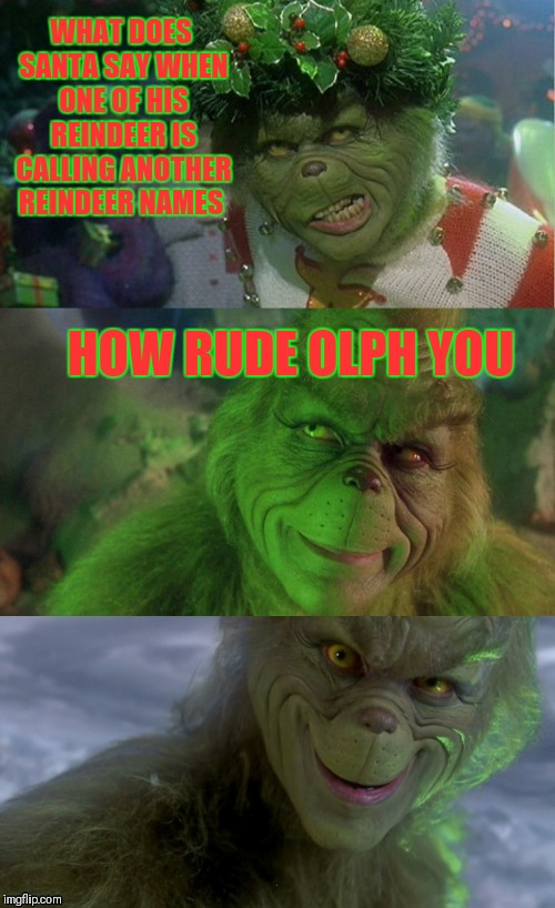 Bad Pun Grinch | WHAT DOES SANTA SAY WHEN ONE OF HIS REINDEER IS CALLING ANOTHER REINDEER NAMES HOW RUDE OLPH YOU | image tagged in bad pun grinch,memes,funny,santa claus,the grinch,rudolph | made w/ Imgflip meme maker