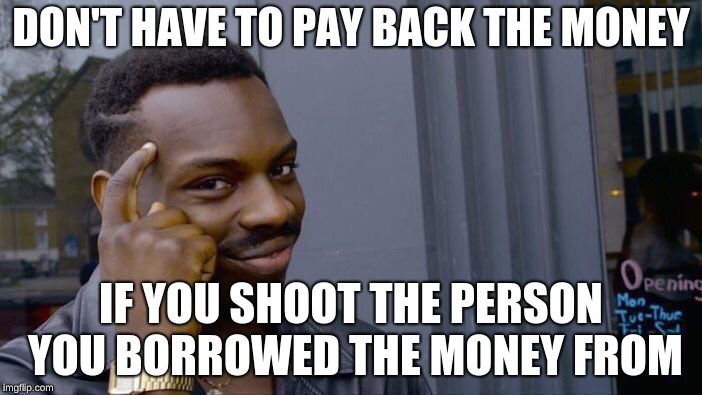 Roll Safe Think About It Meme | DON'T HAVE TO PAY BACK THE MONEY IF YOU SHOOT THE PERSON YOU BORROWED THE MONEY FROM | image tagged in memes,roll safe think about it | made w/ Imgflip meme maker