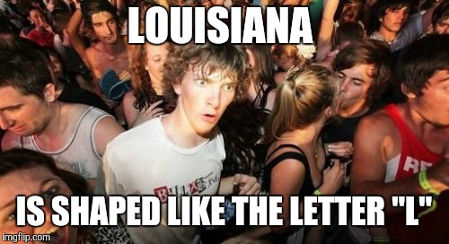 "Coincidence? You decide.  | LOUISIANA IS SHAPED LIKE THE LETTER ""L"" 