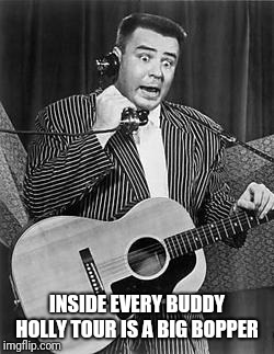 INSIDE EVERY BUDDY HOLLY TOUR IS A BIG BOPPER | made w/ Imgflip meme maker
