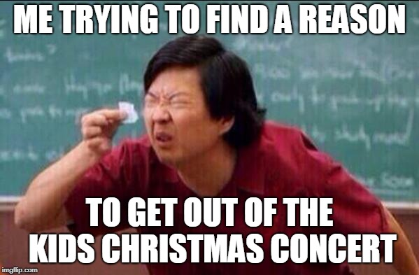 Ken jeong | ME TRYING TO FIND A REASON TO GET OUT OF THE KIDS CHRISTMAS CONCERT | image tagged in ken jeong | made w/ Imgflip meme maker