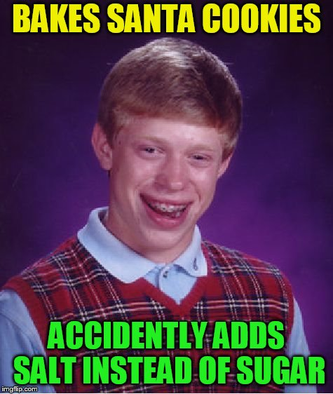 Bad Luck Brian Meme | BAKES SANTA COOKIES ACCIDENTLY ADDS SALT INSTEAD OF SUGAR | image tagged in memes,bad luck brian | made w/ Imgflip meme maker