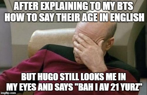 "Captain Picard Facepalm Meme | AFTER EXPLAINING TO MY BTS HOW TO SAY THEIR AGE IN ENGLISH BUT HUGO STILL LOOKS ME IN MY EYES AND SAYS ""BAH I AV 21 YURZ"" 