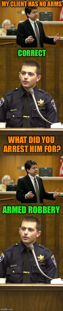 The Long Arm of the Law | MY CLIENT HAS NO ARMS CORRECT WHAT DID YOU ARREST HIM FOR? ARMED ROBBERY | image tagged in lawyer and cop testifying | made w/ Imgflip meme maker