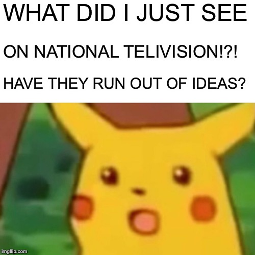 Surprised Pikachu Meme | WHAT DID I JUST SEE ON NATIONAL TELIVISION!?! HAVE THEY RUN OUT OF IDEAS? | image tagged in memes,surprised pikachu | made w/ Imgflip meme maker