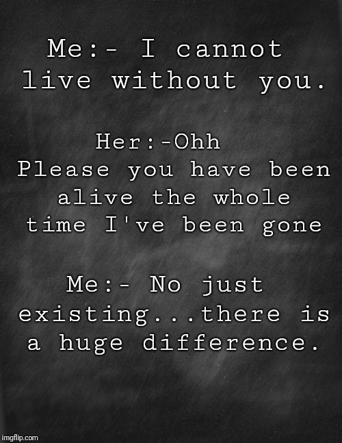 black blank | Me:- I cannot live without you. Me:- No just existing...there is a huge difference. Her:-Ohh  Please you have been alive the whole time I've | image tagged in black blank | made w/ Imgflip meme maker