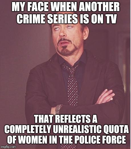 Face You Make Robert Downey Jr Meme | MY FACE WHEN ANOTHER CRIME SERIES IS ON TV THAT REFLECTS A COMPLETELY UNREALISTIC QUOTA OF WOMEN IN THE POLICE FORCE | image tagged in memes,face you make robert downey jr | made w/ Imgflip meme maker