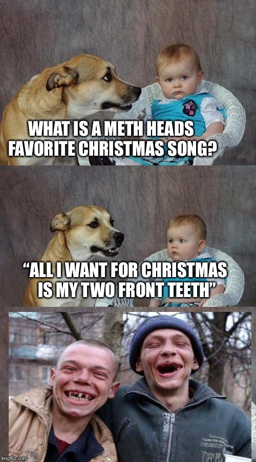 "Dad Joke Dog Meme | WHAT IS A METH HEADS FAVORITE CHRISTMAS SONG? ""ALL I WANT FOR CHRISTMAS IS MY TWO FRONT TEETH"" 