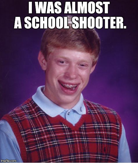 Bad Luck Brian Meme |  I WAS ALMOST A SCHOOL SHOOTER | image tagged in memes,bad luck brian | made w/ Imgflip meme maker