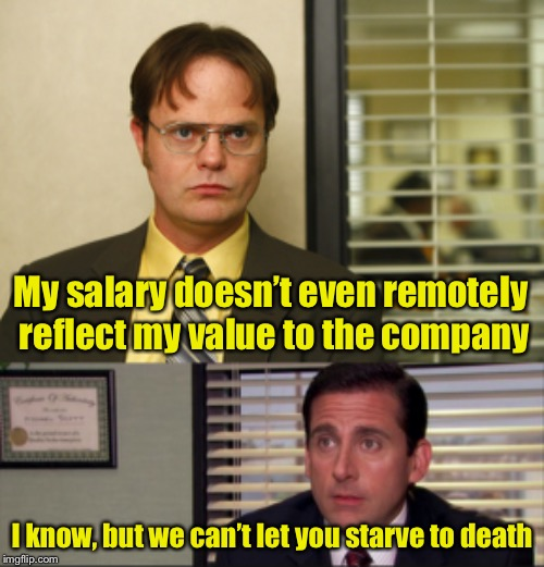 Request for a raise takes a turn for the worse | My salary doesn't even remotely reflect my value to the company I know, but we can't let you starve to death | image tagged in michael scott realtor,dwight schrute interview high res,raise,work,the office | made w/ Imgflip meme maker