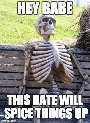 Waiting Skeleton Meme | HEY BABE THIS DATE WILL SPICE THINGS UP | image tagged in memes,waiting skeleton | made w/ Imgflip meme maker