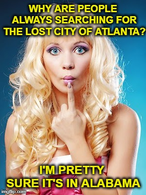 Blondes In Atlantis  | WHY ARE PEOPLE ALWAYS SEARCHING FOR THE LOST CITY OF ATLANTA? I'M PRETTY SURE IT'S IN ALABAMA | image tagged in dumb blonde,funny memes,atlantis,plato,georgia | made w/ Imgflip meme maker