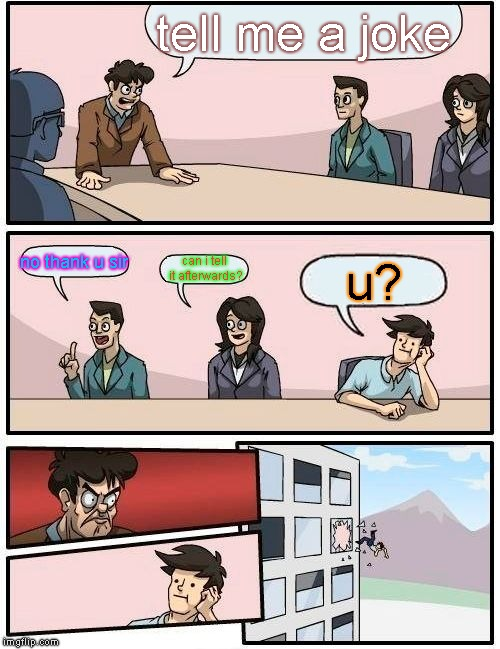 Good joke | tell me a joke no thank u sir can i tell it afterwards? u? | image tagged in memes,boardroom meeting suggestion | made w/ Imgflip meme maker