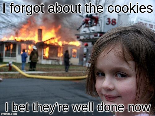 Disaster Girl | I forgot about the cookies I bet they're well done now | image tagged in memes,disaster girl | made w/ Imgflip meme maker