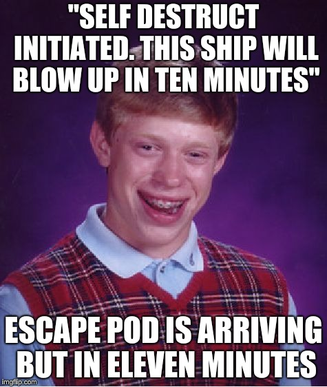 "Bad Luck Brian Meme | ""SELF DESTRUCT INITIATED. THIS SHIP WILL BLOW UP IN TEN MINUTES"" ESCAPE POD IS ARRIVING BUT IN ELEVEN MINUTES 