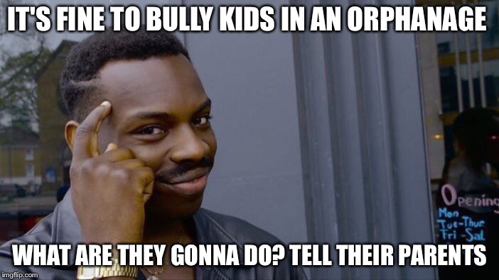 Roll Safe Think About It Meme | IT'S FINE TO BULLY KIDS IN AN ORPHANAGE WHAT ARE THEY GONNA DO? TELL THEIR PARENTS | image tagged in memes,roll safe think about it | made w/ Imgflip meme maker