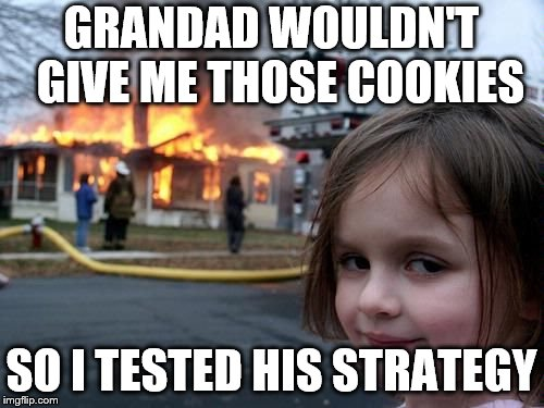 fire girl | GRANDAD WOULDN'T  GIVE ME THOSE COOKIES SO I TESTED HIS STRATEGY | image tagged in fire girl | made w/ Imgflip meme maker