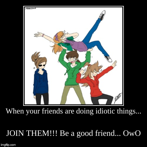 Idiotic friends! | When your friends are doing idiotic things... | JOIN THEM!!! Be a good friend... OwO | image tagged in funny,demotivationals,eddsworld | made w/ Imgflip demotivational maker