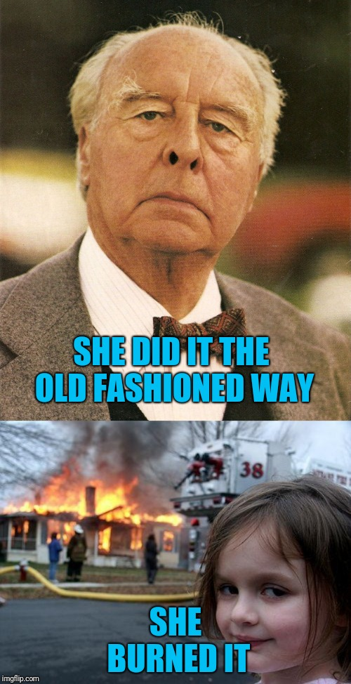 How to demo your house | SHE DID IT THE OLD FASHIONED WAY SHE BURNED IT | image tagged in memes,disaster girl,the old fashioned way | made w/ Imgflip meme maker