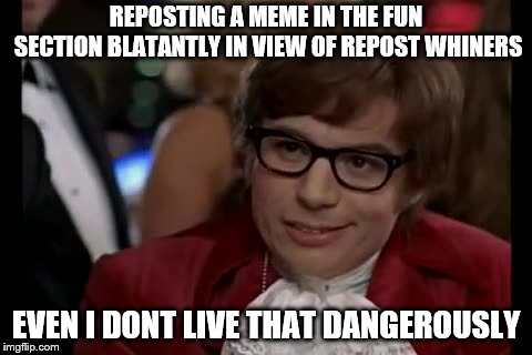 Even I Dont Live That Dangerously | REPOSTING A MEME IN THE FUN SECTION BLATANTLY IN VIEW OF REPOST WHINERS EVEN I DONT LIVE THAT DANGEROUSLY | image tagged in memes,i too like to live dangerously,repost | made w/ Imgflip meme maker