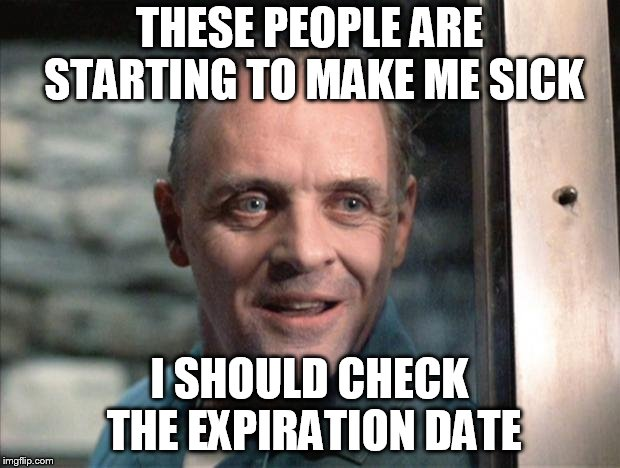 Hannibal Lecter | THESE PEOPLE ARE STARTING TO MAKE ME SICK I SHOULD CHECK THE EXPIRATION DATE | image tagged in hannibal lecter | made w/ Imgflip meme maker