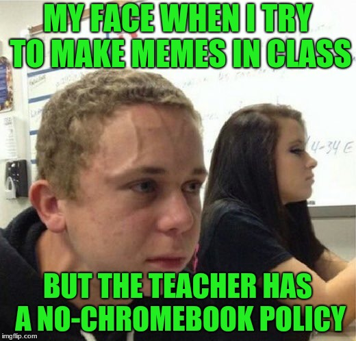 yes, i know im using the template wrong  | MY FACE WHEN I TRY TO MAKE MEMES IN CLASS BUT THE TEACHER HAS A NO-CHROMEBOOK POLICY | image tagged in veganstruggleguy,school,middle school,memes,teacher,funny | made w/ Imgflip meme maker