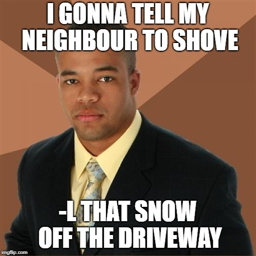 Successful Black Man Meme | I GONNA TELL MY NEIGHBOUR TO SHOVE -L THAT SNOW OFF THE DRIVEWAY | image tagged in memes,successful black man | made w/ Imgflip meme maker