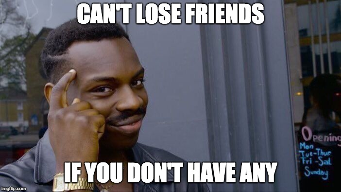 Roll Safe Think About It Meme | CAN'T LOSE FRIENDS IF YOU DON'T HAVE ANY | image tagged in memes,roll safe think about it | made w/ Imgflip meme maker